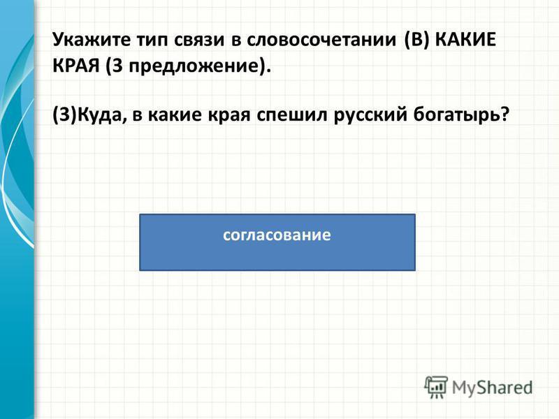 Укажите тип связи в словосочетании (В) КАКИЕ КРАЯ (3 предложение). (3)Куда, в какие края спешил русский богатырь? согласование