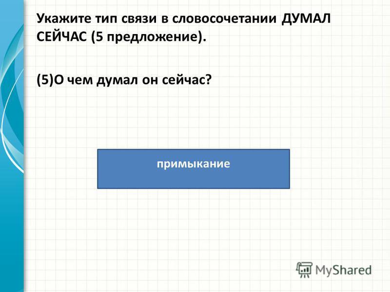 Укажите тип связи в словосочетании ДУМАЛ СЕЙЧАС (5 предложение). (5)О чем думал он сейчас? примыкание