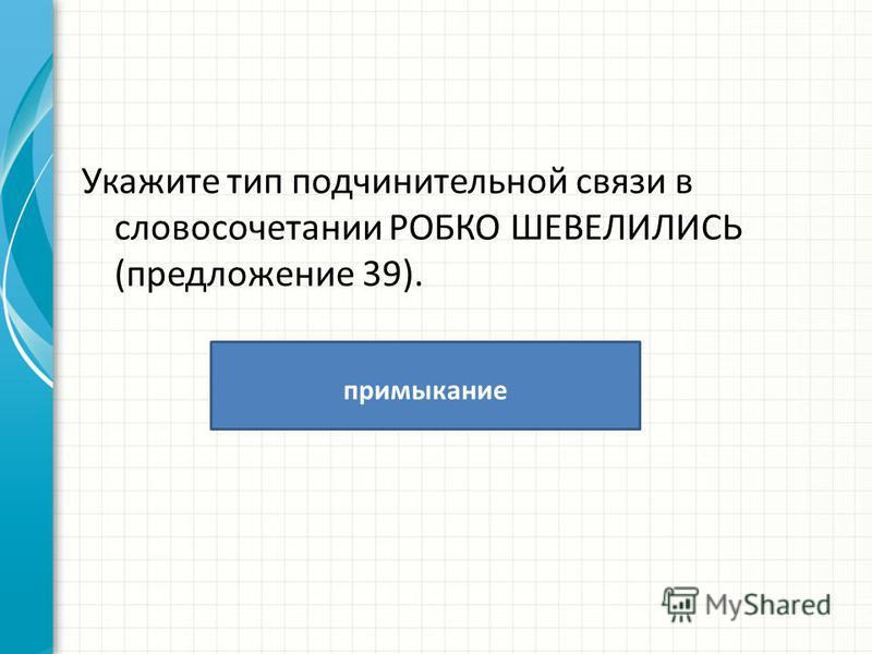 Укажите тип подчинительной связи в словосочетании РОБКО ШЕВЕЛИЛИСЬ (предложение 39). примыкание
