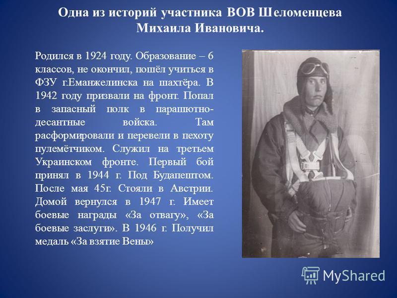 Одна из историй участника ВОВ Шеломенцева Михаила Ивановича. Родился в 1924 году. Об разование – 6 классов, не окончил, пошёл учиться в ФЗУ г.Еманжелинска на шахтёра. В 1942 году призвали на фронт. Попал в запасный полк в парашютно- десантные войска.
