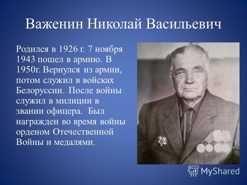 Важенин Николай Васильевич Родился в 1926 г. 7 нояб ря 1943 пошел в армию. В 1950 г. Вернулся из армии, потом служил в войсках Белоруссии. После войны служил в милиции в звании офицера. Был награжден во время войны орденом Отечественной Войны и медал