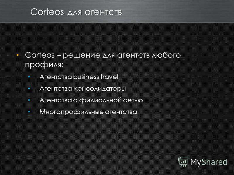 Corteos для агентств Corteos – решение для агентств любого профиля: Агентства business travel Агентства-консолидаторы Агентства с филиальной сетью Многопрофильные агентства
