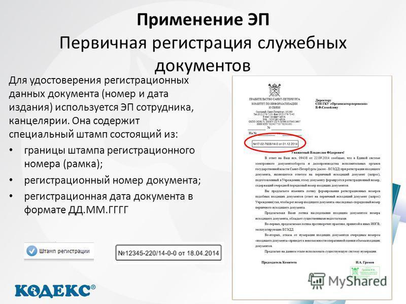 Применение ЭП Первичная регистрация служебных документов Для удостоверения регистрационных данных документа (номер и дата издания) используется ЭП сотрудника, канцелярии. Она содержит специальный штамп состоящий из: границы штампа регистрационного но