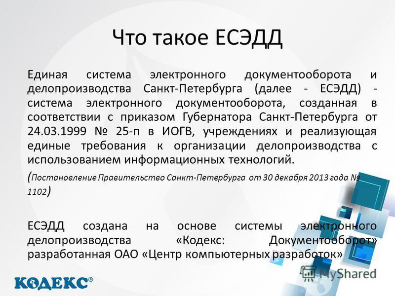 Что такое ЕСЭДД Единая система электронного документооборота и делопроизводства Санкт-Петербурга (далее - ЕСЭДД) - система электронного документооборота, созданная в соответствии с приказом Губернатора Санкт-Петербурга от 24.03.1999 25-п в ИОГВ, учре