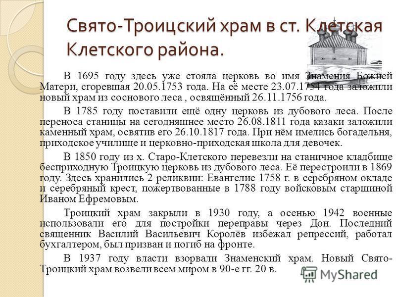 Свято - Троицский храм в ст. Клетская Клетского района. В 1695 году здесь уже стояла церковь во имя Знамения Божией Матери, сгоревшая 20.05.1753 года. На её месте 23.07.1754 года заложили новый храм из соснового леса, освящённый 26.11.1756 года. В 17