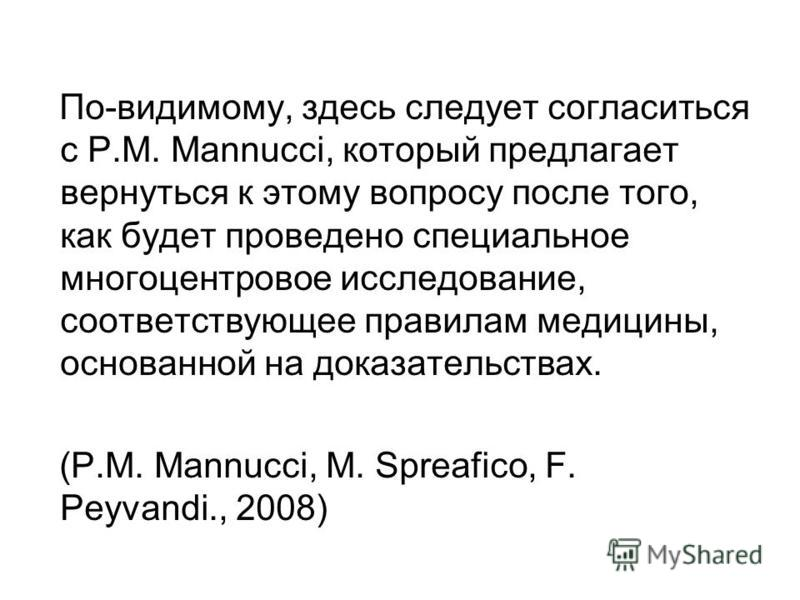По-видимому, здесь следует согласиться с P.M. Mannucci, который предлагает вернуться к этому вопросу после того, как будет проведено специальное многоцентровое исследование, соответствующее правилам медицины, основанной на доказательствах. (P.M. Mann