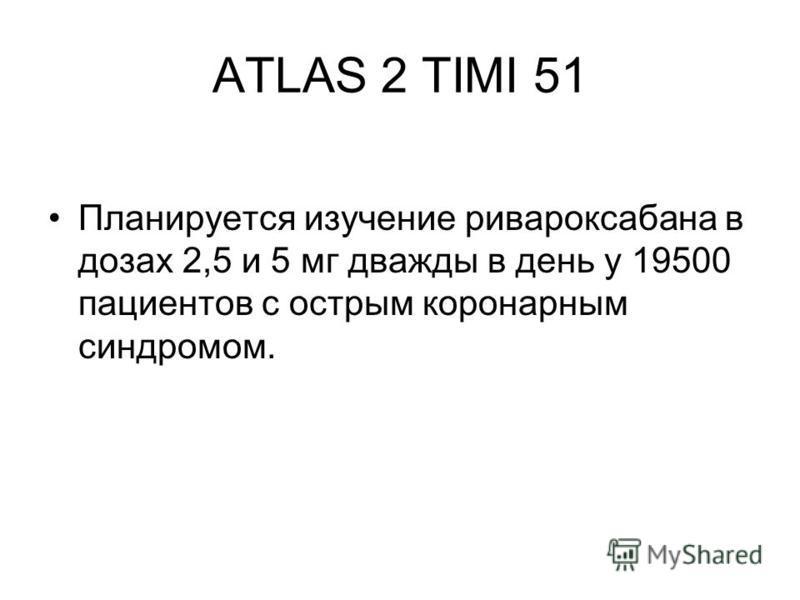 ATLAS 2 TIMI 51 Планируется изучение ривароксабана в дозах 2,5 и 5 мг дважды в день у 19500 пациентов с острым коронарным синдромом.