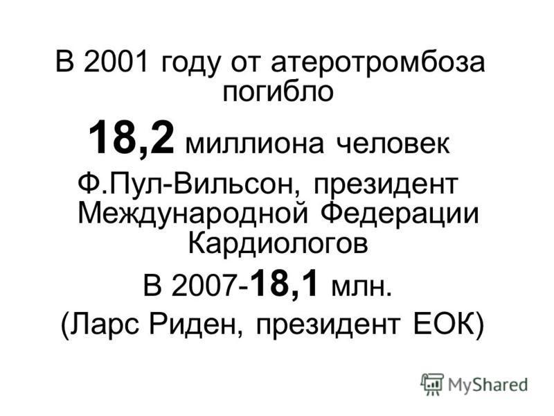 В 2001 году от атеротромбоза погибло 18,2 миллиона человек Ф.Пул-Вильсон, президент Международной Федерации Кардиологов В 2007- 18,1 млн. (Ларс Риден, президент ЕОК)