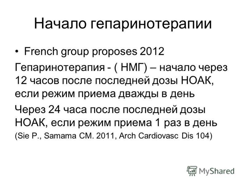 Начало гепаринотерапии French group proposes 2012 Гепаринотерапия - ( НМГ) – начало через 12 часов после последней дозы НОАК, если режим приема дважды в день Через 24 часа после последней дозы НОАК, если режим приема 1 раз в день (Sie P., Samama CM.