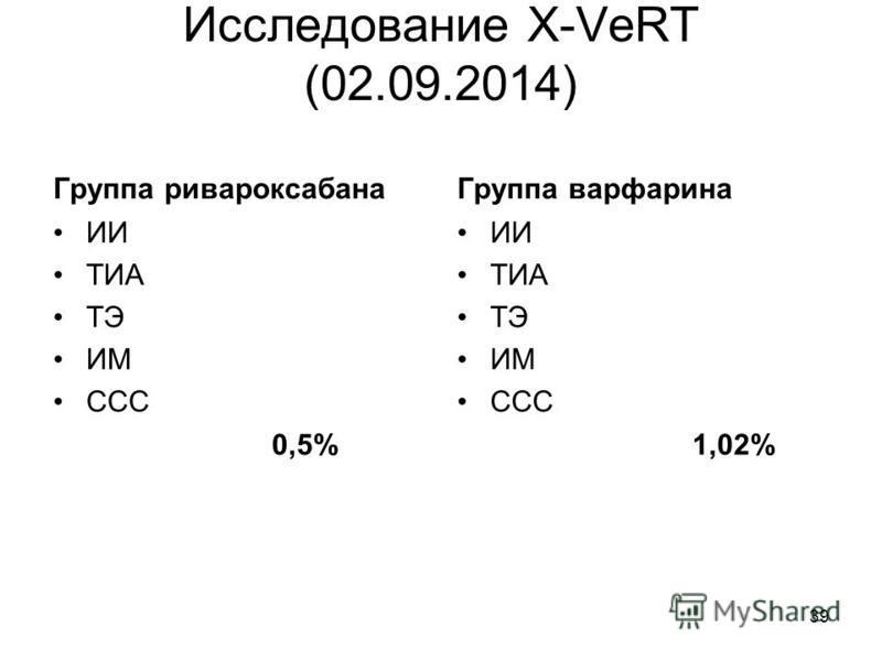 Исследование X-VeRT (02.09.2014) Группа ривароксабана ИИ ТИА ТЭ ИМ ССС 0,5% Группа варфарина ИИ ТИА ТЭ ИМ ССС 1,02% 39