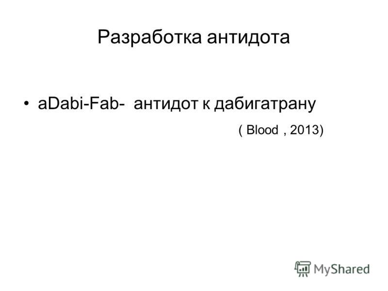 Разработка антидота aDabi-Fab- антидот к дабигатрану ( Blood, 2013)