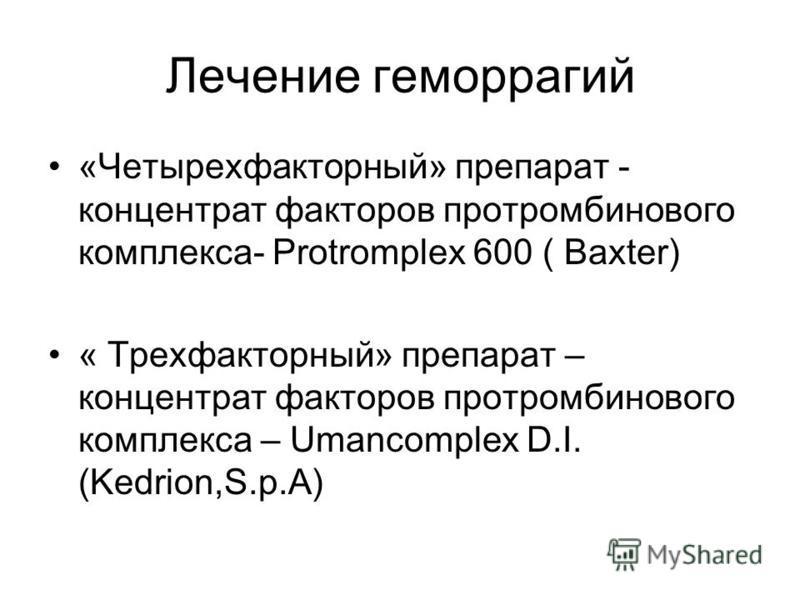 Лечение геморрагий «Четырехфакторный» препарат - концентрат факторов протромбинового комплекса- Protromplex 600 ( Baxter) « Трехфакторный» препарат – концентрат факторов протромбинового комплекса – Umancomplex D.I. (Kedrion,S.p.A)