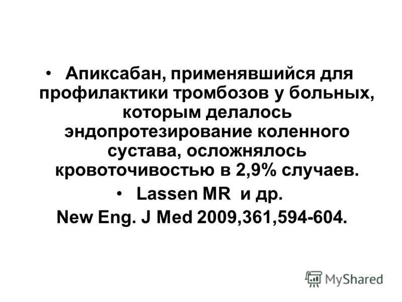 Апиксабан, применявшийся для профилактики тромбозов у больных, которым делалось эндопротезирование коленного сустава, осложнялось кровоточивостью в 2,9% случаев. Lassen MR и др. New Eng. J Med 2009,361,594-604.