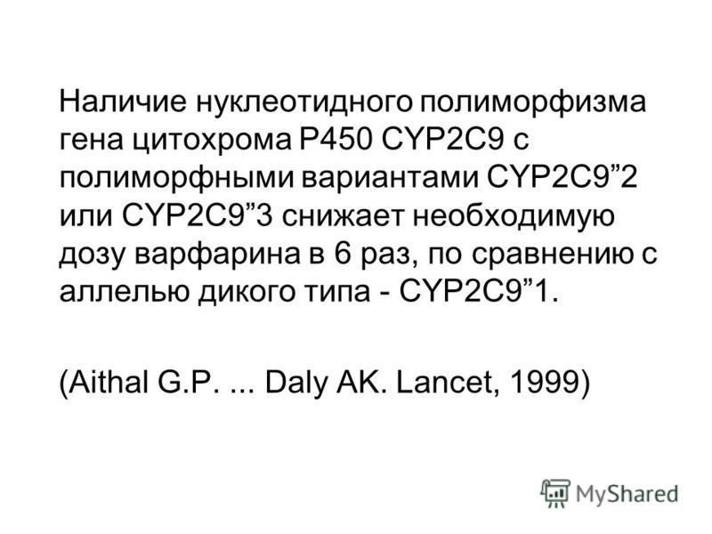 Наличие нуклеотидного полиморфизма гена цитохрома P450 CYP2C9 с полиморфными вариантами CYP2C92 или CYP2C93 снижает необходимую дозу варфарина в 6 раз, по сравнению с аллелью дикого типа - CYP2C91. (Aithal G.P.... Daly AK. Lancet, 1999)