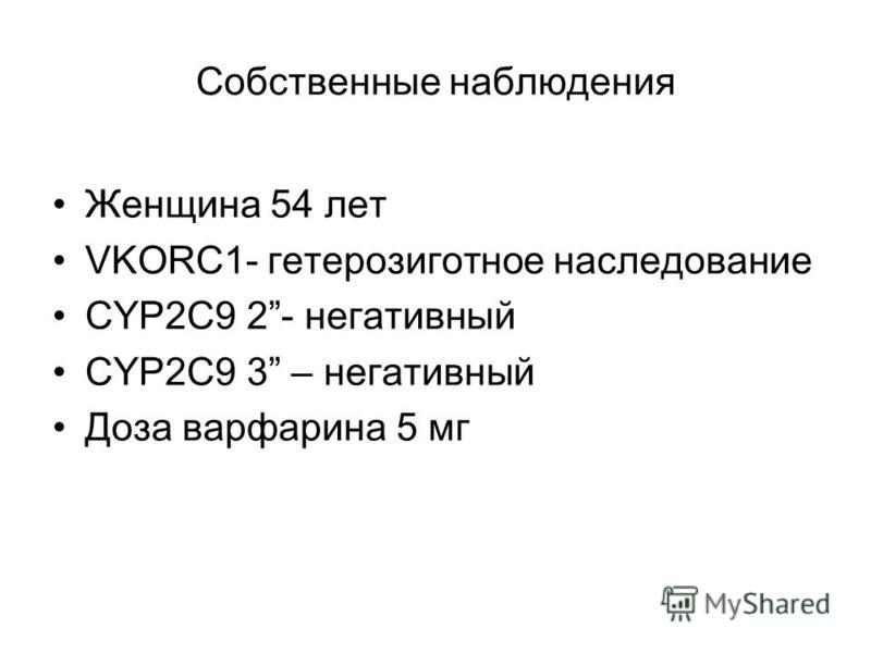 Собственные наблюдения Женщина 54 лет VKORC1- гетерозиготное наследование CYP2C9 2- негативный CYP2C9 3 – негативный Доза варфарина 5 мг