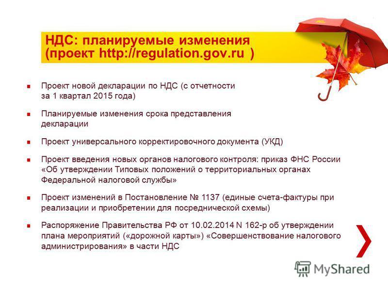 НДС: планируемые изменения (проект http://regulation.gov.ru ) Проект новой декларации по НДС (с отчетности за 1 квартал 2015 года) Планируемые изменения срока представления декларации Проект универсального корректировочного документа (УКД) Проект вве