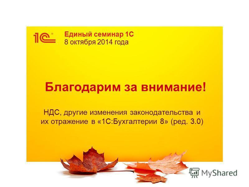 Единый семинар 1С 8 октября 2014 года Благодарим за внимание! НДС, другие изменения законодательства и их отражение в «1С:Бухгалтерии 8» (ред. 3.0)