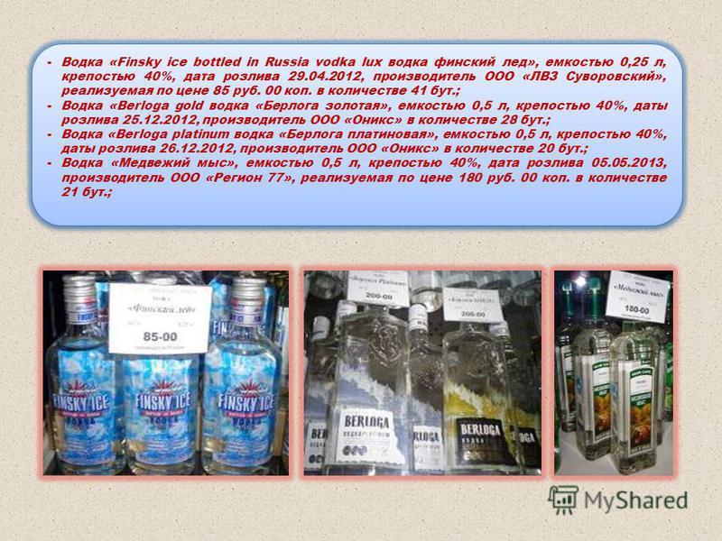 -Водка «Finsky ice bottled in Russia vodka lux водка финский лед», емкостью 0,25 л, крепостью 40%, дата розлива 29.04.2012, производитель ООО «ЛВЗ Суворовский», реализуемая по цене 85 руб. 00 коп. в количестве 41 бут.; -Водка «Berloga gold водка «Бер