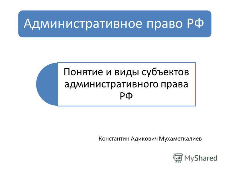 Административное право РФ Понятие и виды субъектов административного права РФ Константин Адикович Мухаметкалиев