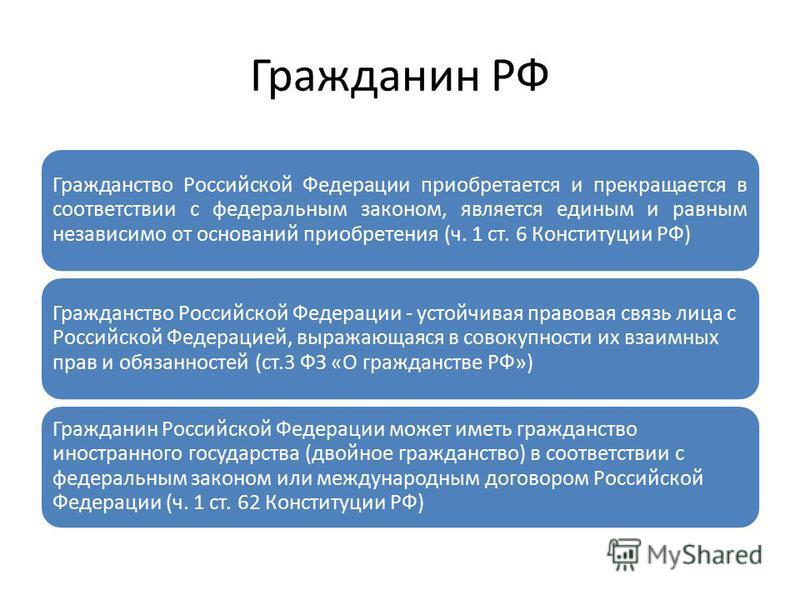 Гражданин РФ Гражданство Российской Федерации приобретается и прекращается в соответствии с федеральным законом, является единым и равным независимо от оснований приобретения (ч. 1 ст. 6 Конституции РФ) Гражданство Российской Федерации - устойчивая п