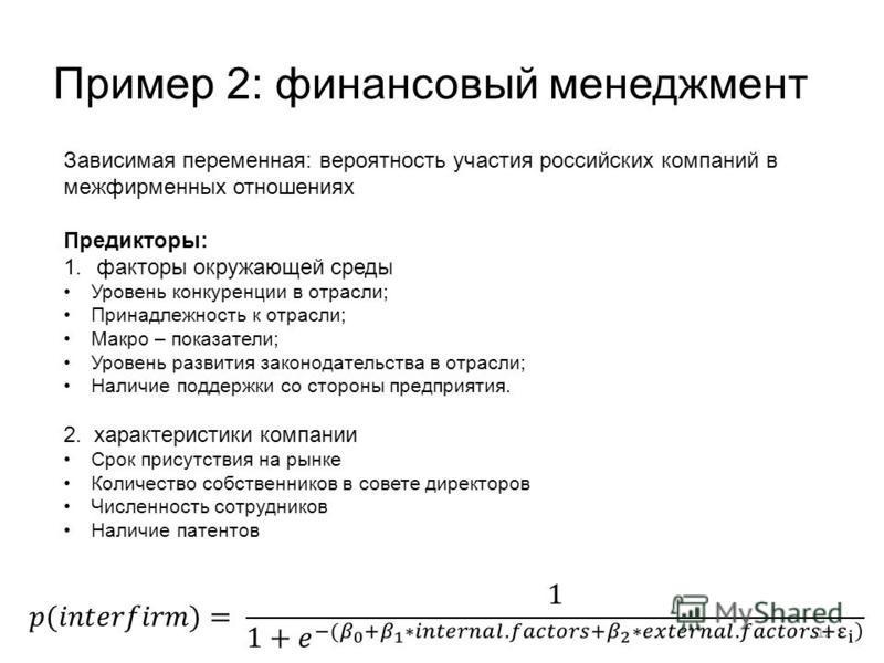 Пример 2: финансовый менеджмент 12 Зависимая переменная: вероятность участия российских компаний в межфирменных отношениях Предикторы: 1. факторы окружающей среды Уровень конкуренции в отрасли; Принадлежность к отрасли; Макро – показатели; Уровень ра