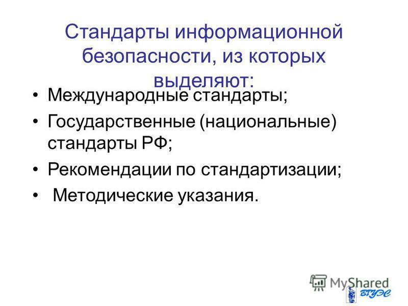 Стандарты информационной безопасности, из которых выделяют: Международные стандарты; Государственные (национальные) стандарты РФ; Рекомендации по стандартизации; Методические указания.