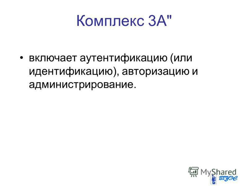 Комплекс 3А включает аутентификацию (или идентификацию), авторизацию и администрирование.