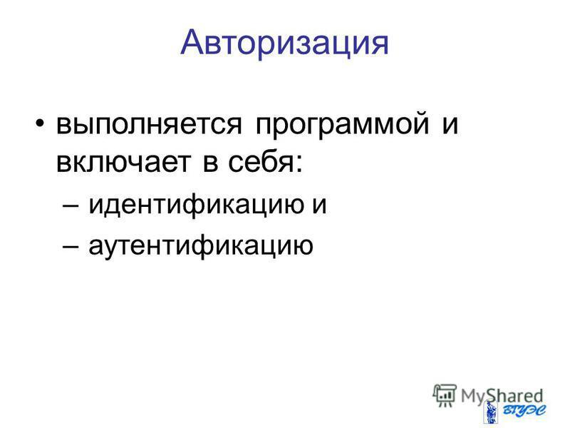 Авторизация выполняется программой и включает в себя: – идентификацию и – аутентификацию