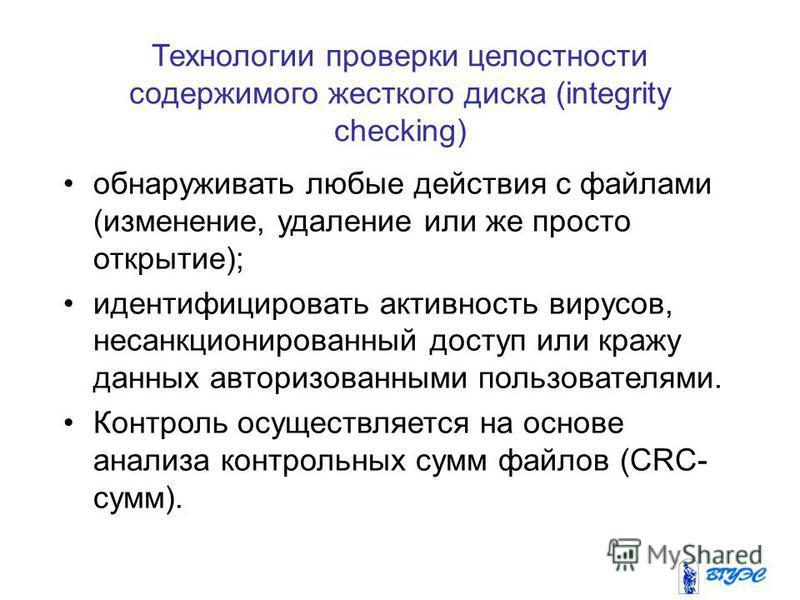 Технологии проверки целостности содержимого жесткого диска (integrity checking) обнаруживать любые действия с файлами (изменение, удаление или же просто открытие); идентифицировать активность вирусов, несанкционированный доступ или кражу данных автор
