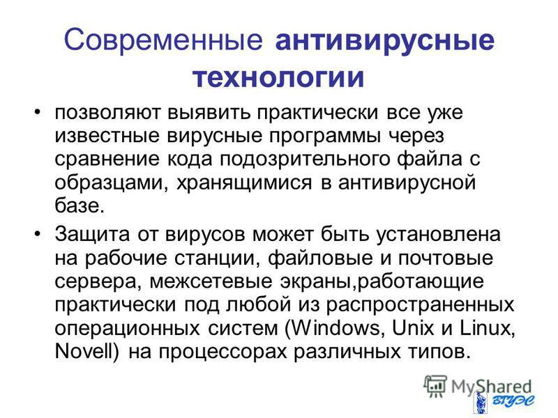 Современные антивирусные технологии позволяют выявить практически все уже известные вирусные программы через сравнение кода подозрительного файла с образцами, хранящимися в антивирусной базе. Защита от вирусов может быть установлена на рабочие станци