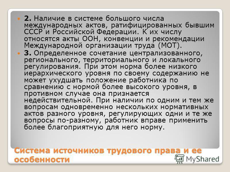 Система источников трудового права и ее особенности 2. Наличие в системе большого числа международных актов, ратифицированных бывшим СССР и Российской Федерации. К их числу относятся акты ООН, конвенции и рекомендации Международной организации труда
