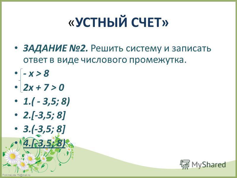 FokinaLida.75@mail.ru «УСТНЫЙ СЧЕТ» ЗАДАНИЕ 2. Решить систему и записать ответ в виде числового промежутка. - х > 8 2 х + 7 > 0 1.( - 3,5; 8) 2.[-3,5; 8] 3.(-3,5; 8] 4.[-3,5; 8)