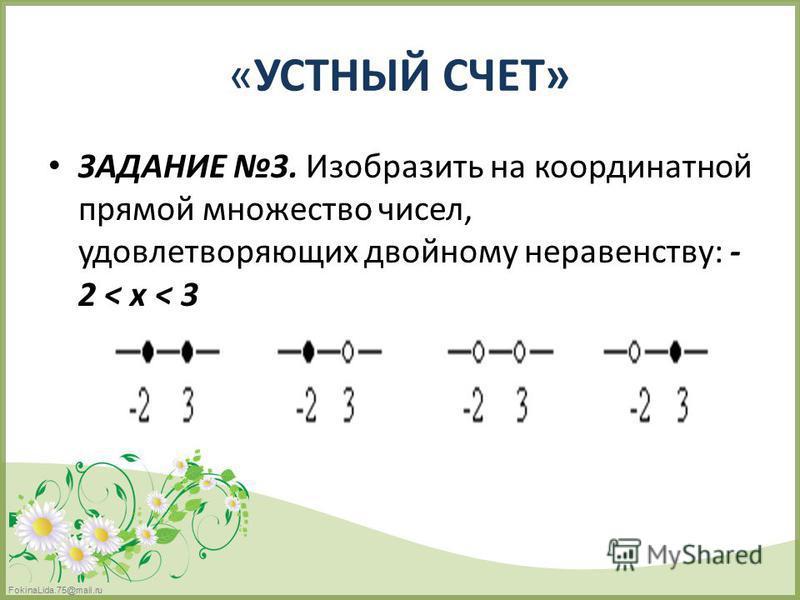 FokinaLida.75@mail.ru «УСТНЫЙ СЧЕТ» ЗАДАНИЕ 3. Изобразить на координатной прямой множество чисел, удовлетворяющих двойному неравенству: - 2 < х < 3