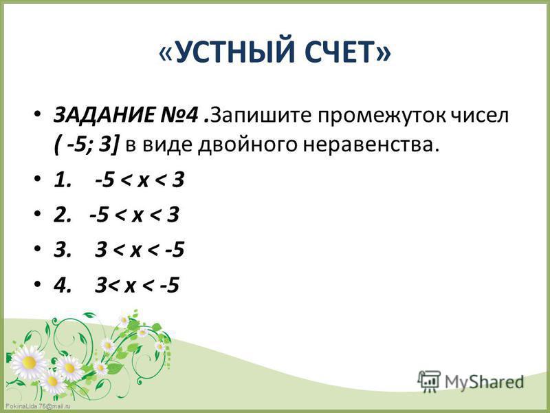 FokinaLida.75@mail.ru «УСТНЫЙ СЧЕТ» ЗАДАНИЕ 4. Запишите промежуток чисел ( -5; 3] в виде двойного неравенства. 1. -5 < х < 3 2. -5 < х < 3 3. 3 < х < -5 4. 3< х < -5