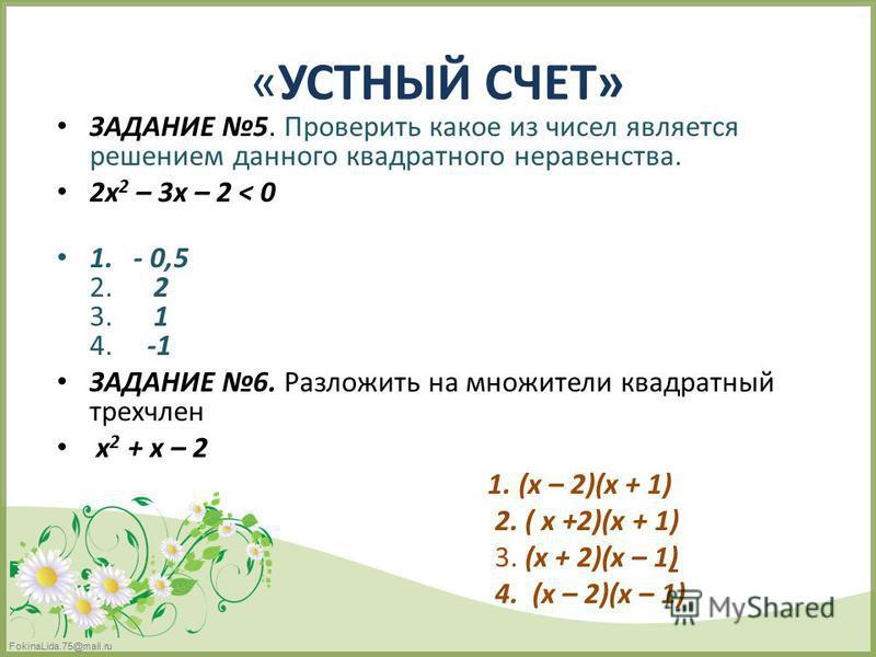 FokinaLida.75@mail.ru «УСТНЫЙ СЧЕТ» ЗАДАНИЕ 5. Проверить какое из чисел является решением данного квадратного неравенства. 2x 2 – 3x – 2 < 0 1. - 0,5 2. 2 3. 1 4. -1 ЗАДАНИЕ 6. Разложить на множители квадратный трехчлен х 2 + x – 2 1. (x – 2)(x + 1)
