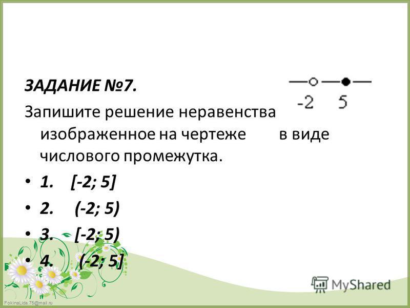 FokinaLida.75@mail.ru ЗАДАНИЕ 7. Запишите решение неравенства изображенное на чертеже в виде числового промежутка. 1. [-2; 5] 2. (-2; 5) 3. [-2; 5) 4. (-2; 5]