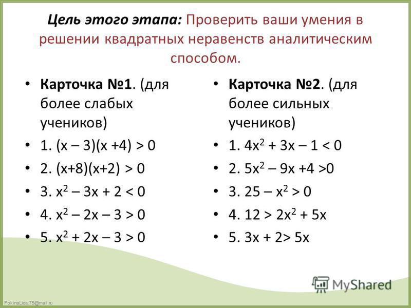 FokinaLida.75@mail.ru Цель этого этапа: Проверить ваши умения в решении квадратных неравенств аналитическим способом. Карточка 1. (для более слабых учеников) 1. (x – 3)(x +4) > 0 2. (x+8)(x+2) > 0 3. x 2 – 3x + 2 < 0 4. x 2 – 2x – 3 > 0 5. x 2 + 2x –