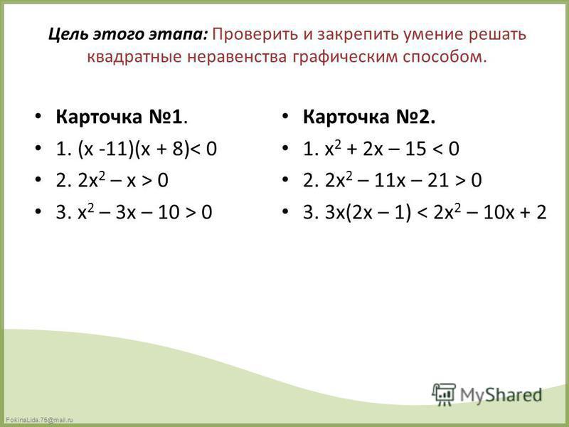 FokinaLida.75@mail.ru Цель этого этапа: Проверить и закрепить умение решать квадратные неравенства графическим способом. Карточка 1. 1. (x -11)(x + 8)< 0 2. 2x 2 – x > 0 3. x 2 – 3x – 10 > 0 Карточка 2. 1. x 2 + 2x – 15 < 0 2. 2x 2 – 11x – 21 > 0 3.