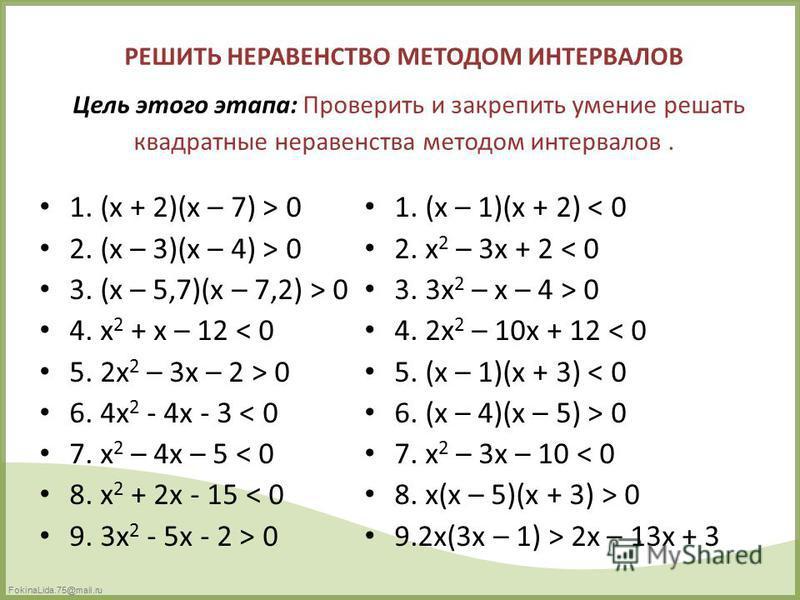 FokinaLida.75@mail.ru РЕШИТЬ НЕРАВЕНСТВО МЕТОДОМ ИНТЕРВАЛОВ Цель этого этапа: Проверить и закрепить умение решать квадратные неравенства методом интервалов. 1. (x + 2)(x – 7) > 0 2. (x – 3)(x – 4) > 0 3. (x – 5,7)(x – 7,2) > 0 4. x 2 + x – 12 < 0 5.