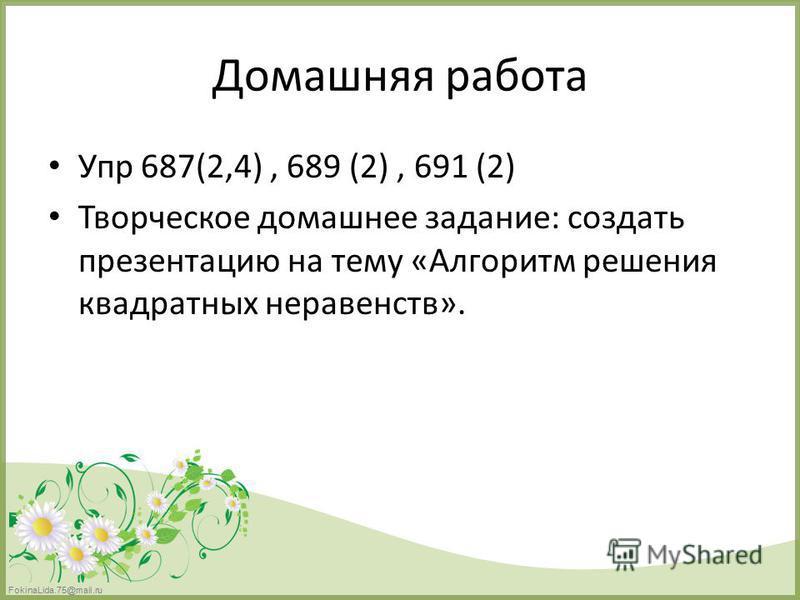 FokinaLida.75@mail.ru Домашняя работа Упр 687(2,4), 689 (2), 691 (2) Творческое домашнее задание: создать презентацию на тему «Алгоритм решения квадратных неравенств».