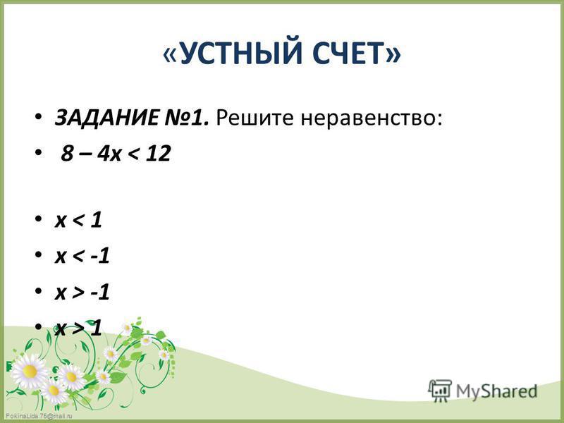 FokinaLida.75@mail.ru «УСТНЫЙ СЧЕТ» ЗАДАНИЕ 1. Решите неравенство: 8 – 4 х < 12 х < 1 х < -1 х > -1 х > 1