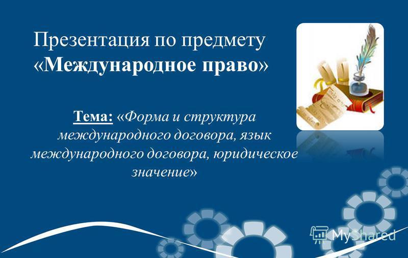 Презентация по предмету «Международное право» Тема: «Форма и структура международного договора, язык международного договора, юридическое значение»