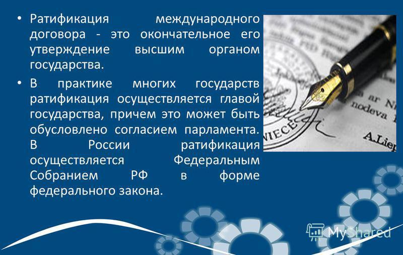 Ратификация международного договора - это окончательное его утверждение высшим органом государства. В практике многих государств ратификация осуществляется главой государства, причем это может быть обусловлено согласием парламента. В России ратификац