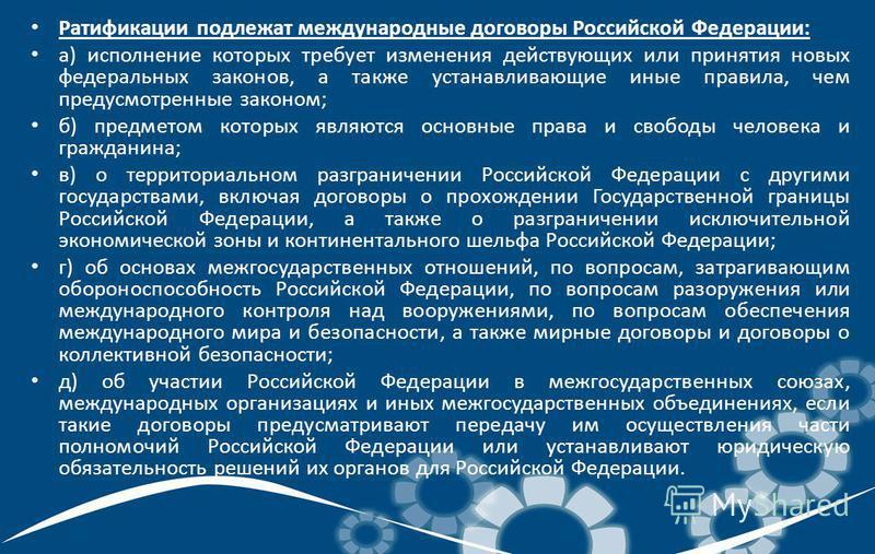 Ратификации подлежат международные договоры Российской Федерации: а) исполнение которых требует изменения действующих или принятия новых федеральных законов, а также устанавливающие иные правила, чем предусмотренные законом; б) предметом которых явля