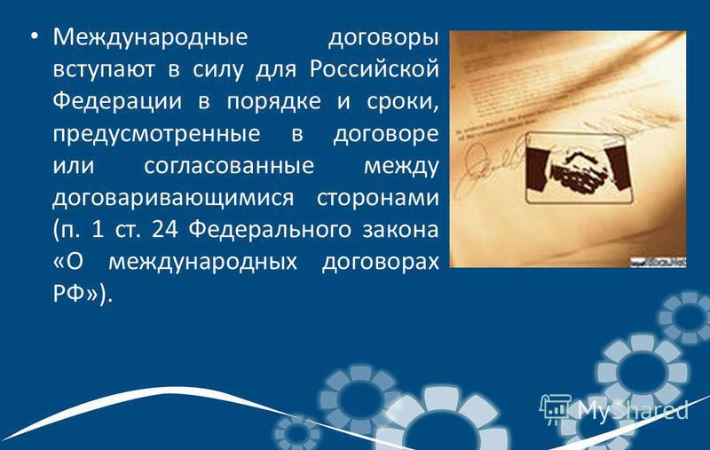 Международные договоры вступают в силу для Российской Федерации в порядке и сроки, предусмотренные в договоре или согласованные между договаривающимися сторонами (п. 1 ст. 24 Федерального закона «О международных договорах РФ»).