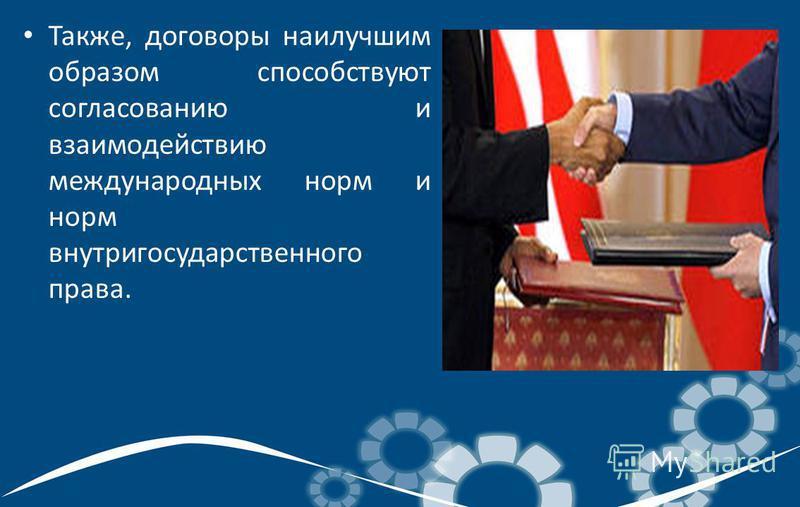 Также, договоры наилучшим образом способствуют согласованию и взаимодействию международных норм и норм внутригосударственного права.