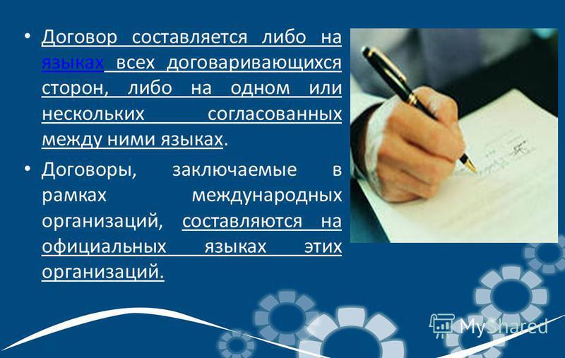 Договор составляется либо на языках всех договаривающихся сторон, либо на одном или нескольких согласованных между ними языках. языках Договоры, заключаемые в рамках международных организаций, составляются на официальных языках этих организаций.