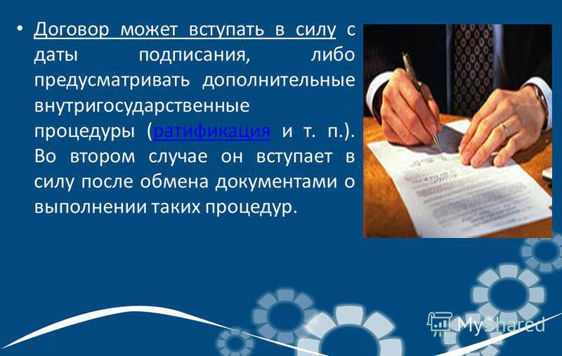 Договор может вступать в силу с даты подписания, либо предусматривать дополнительные внутригосударственные процедуры (ратификация и т. п.). Во втором случае он вступает в силу после обмена документами о выполнении таких процедур.ратификация
