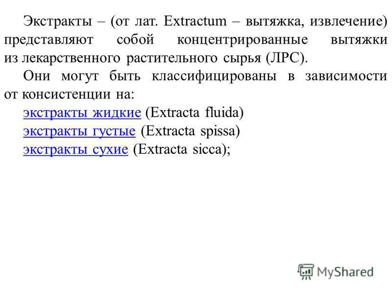 Экстракты – (от лат. Extractum – вытяжка, извлечение) представляют собой концентрированные вытяжки из лекарственного растительного сырья (ЛРС). Они могут быть классифицированы в зависимости от консистенции на: экстракты жидкие экстракты жидкие (Extra