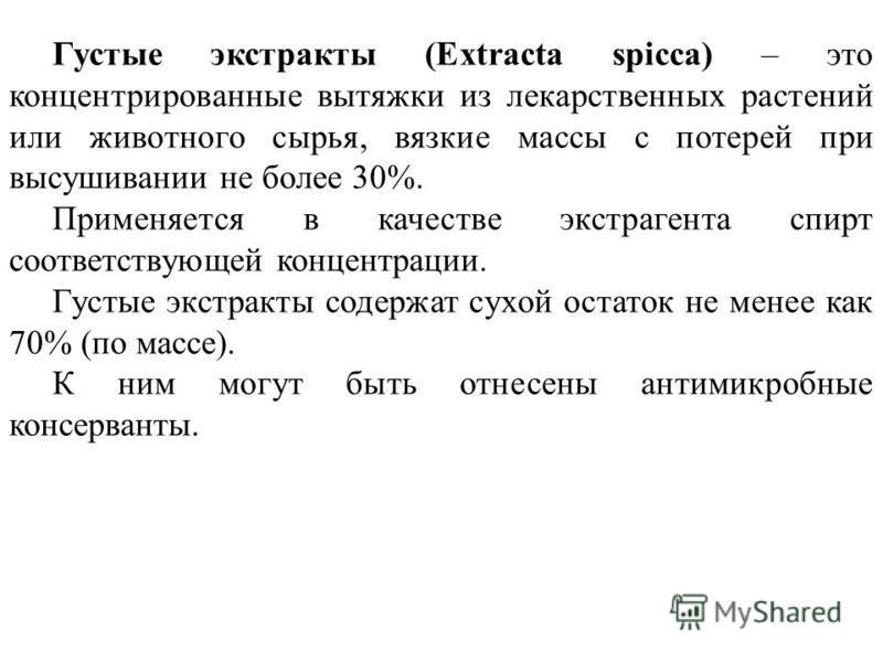 Густые экстракты (Extracta spicca) – это концентрированные вытяжки из лекарственных растений или животного сырья, вязкие массы с потерей при высушивании не более 30%. Применяется в качестве экстрагента спирт соответствующей концентрации. Густые экстр